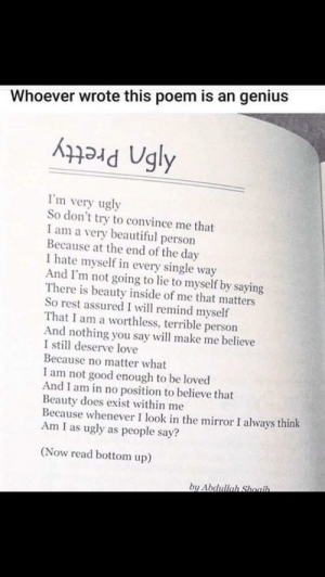 My mom showed me this: Whoever wrote this poem is an genius  I'm very ugly  So don't try to convince me that  I am a very beautiful person  Because at the end of the day  I hate myself in every single way  And I'm not going to lie to myself by saying  There is beauty inside of me that matters  So rest assured I will remind myself  That I am a worthless, terrible person  And nothing you say will make me believe  I still deserve love  Because no matter what  I am not good enough to be loved  And I am in no position to believe that  Beauty does exist within me  Because whenever I look in the mirror I always think  Am I as ugly as people say?  (Now read bottom up)  by Abdullah Shoaih. My mom showed me this