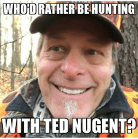 Memes, Ted, and Hunting: WHOiD RATHER BE HUNTING  WITH TED NUGENT Of all the things I would rather be doing right now, hunting with Uncle Ted probably tops the list. How about you?