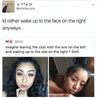 Club, Memes, and Smh: @whois crura  ld rather wake up to the face on the right  anyways  Imagine leaving the club with the one on the left  and waking up to the one on the right? Smh Something is wrong with people that's why I don't like them