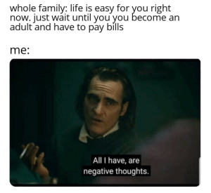 Family, Life, and Reddit: whole family: life is easy for you right  now. just wait until you you become an  adult and have to pay bills  me:  All I have, are  negative thoughts. those bastards lied to me