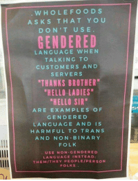 "Hmm...: WHOLE FOODS  ASK S THAT YOU  DON'T USE  GENDERED  LANGUAGE WHEN  TALKING TO  CUSTOMERS AND  SERVERS  THANKS BROTHER  ""HELLO LADIES""  ""HELLO SIR""  ARE EXAMPLES OF  GENDER ED  LANGUAGE AND IS  HARMFUL TO TRANS  AND NON BIN ARY  FOLK  USE NON GENDER ED  LANGUAGE IN STEAD:  THEM THEY PEOPLE PERSON  FOLKS Hmm..."