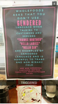 "When I see things like this I just have to offend and spite them....How about you?: WHOLE FOODS  ASKS THAT YOU  DON'T USE  GENDERED  LANGUAGE WHEN  TALKING TO  CUSTOMERS AND  SERVERS  ""THANKS BROTHER""  ""HELLO LADIES  ""HELLO SIR""  ARE EXAMPLES OF  GENDER ED  LANGUAGE AND IS  HARMFUL TO TRANS  AND NON BIN ARY  FOLK  USE NON GENDER ED  LANGUAGE IN STEAD:  THEM THEY PEOPLE/PERSON  FOLKS  TRIGGERED  ACALLY ENG When I see things like this I just have to offend and spite them....How about you?"