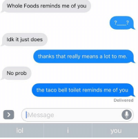 Lol, Relationships, and Taco Bell: Whole Foods reminds me of you  Idk it just does  thanks that really means a lot to me.  No prob  the taco bell toilet reminds me of you  Delivered  IMessage  lol  you 😷