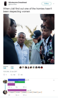 Blackpeopletwitter, Respect, and Thank You: Wholesome Dreadhead  @Deuce 1flem  Follow  When y'all find out one of the homies hasn't  been respecting women  Retweets Likes  10:43 AM-24 Jun 2017  91tl 143 135  Jun 25  Replying to  Jun 25  respect women ( please,  and U thank( you <p>🅱️etter Start Respectin (via /r/BlackPeopleTwitter)</p>