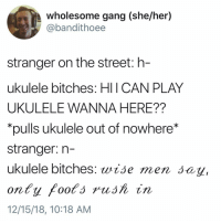 Gang, Girl, and Wholesome: wholesome gang (she/her)  @bandithoee  stranger on the street: h-  ukulele bitches: HIICAN PLAY  UKULELE WANNA HERE??  pulls ukulele out of nowhere*  stranger: n-  ukulele bitches: wise men say,  12/15/18, 10:18 AM SHIIITIRNTKSJSKEK