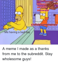 Wholesome: wholesome  memes that  make me smile  r/wholesomememes  Me having a bad day  A meme I made as a thanks  from me to the subreddit. Stay  wholesome guys!