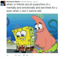 Friends, Memes, and Wholesome: Wholesome Memes @WholesomeMeme Aug 16  when ur friends are all supportive of u  mentally and emotionally and are there for u  even when u don't wanna talk  29K 49k