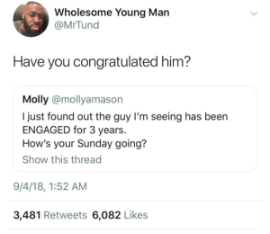 Bad, Bad Day, and Molly: Wholesome Young Man  @MrTund  Have you congratulated him?  Molly @mollyamason  I just found out the guy I'm seeing has been  ENGAGED for 3 years  How's your Sunday going?  Show this thread  9/4/18, 1:52 AM  3,481 Retweets 6,082 Likes Having a bad day is no excuse to be rude