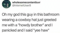 """God, Memes, and Oh My God: wholesomecontentluvr  @InternetUser8  Oh my god this guy in this bathroom  wearing a cowboy hat just greeted  me with a """"howdy brother"""" andl  panicked and I said """"yee haw"""" <p>Yeehaw via /r/memes <a href=""""http://ift.tt/2kfLbue"""">http://ift.tt/2kfLbue</a></p>"""