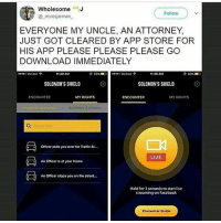 "Memes, Traffic, and Verizon: WholesomeJ  @ mylesjarman  Follow  EVERYONE MY UNCLE, AN ATTORNEY,  JUST GOT CLEARED BY APP STORE FOR  HIS APP PLEASE PLEASE PLEASE GO  DOWNLOAD IMMEDIATELY  Verizon  11:49 AM  63% ■  ""..> Verizon ?  1:49 AM  SOLOMON'S SHIELD  SOLOMON'S SHIELD  ENCOUNTER  MY RIGHTS  ENCOUNTER  MY RIGHTS  dictionaty & phrases  Seorch her  officer pulls you over for Traffic St  LIVE  : Officer is at your Home  An Officer stops you on the street...  Hold for 3 seconds to start live  streaming on Faceboolk  Encounter Guide SO USEFUL"