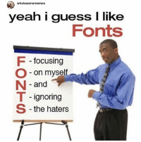 i can't see the haters from all the way up here 😌: wholesomememes  yeah i guess I like  Fonts  focusing  O - on myself  N -and  T - ignoring  S -the haters i can't see the haters from all the way up here 😌