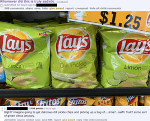 Gringos: Whomever did this is truly sadistic (i.redd.it)  submitted 10 hours ago by  588 comments share save hide give award report crosspost hide all child comments  $1.25  Sabrito  Lays  Tay's  S  lays  -BRAND  QUARANTEED  UNTILINTED DA  SH  FRESH  TEED  RAND  TPRTEDY  24SE20  BRAND  1.89  Limon  Flavored eoCT2019  Sazonado 1.89  17:00  Dill Pickle  Limón  Flavored  Flavored  Sazonado  4tritos Fritos  SALUT  AND  QUR NATION'S HE  [-  þ 1799 points 9 hours ago  Right? imagine going to get delicious dill pickle chips and picking up a bag of....lime?...kaffir fruit? some sort  of green citrus anyway.  permalink source embed save save-RES report give award reply hide child comments  ONVHO Gringos