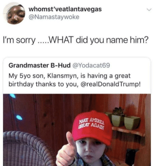 Birthday, Dank, and Memes: whomst'veatlantavegas  @Namastaywoke  I'm sorry....WHAT did you name him?  Grandmaster B-Hud @Yodacat69  My 5yo son, Klansmyn, is having a great  birthday thanks to you, @realDonald Trump!  าร Shut the front door and hold up wait a minute. I'm not surprised by KingMjolnir FOLLOW HERE 4 MORE MEMES.