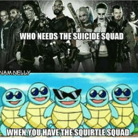 WHONEEDS THE SUICIDE SQUAD  NAM NELL-y  WHEN YOU HAVE THESQUIRTLESQUAD Squirtle squad.