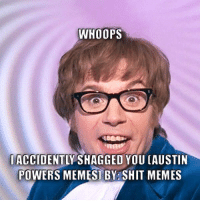 Austin: WHOOPS  IACCIDENTL  SNAGGEO YOU (AUSTIN  POWERS MEMES1 BY SHIT MEMES