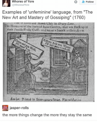 """Bitch, Club, and Ironic: Whores of Yore  Follow  @Whore sof Yore  Examples of unfeminine' language, from """"The  New Art and Mastery of Gossiping"""" (1760)  The nores and Bawds Club in Drury Lane.  up in  Humours of the second hand Gentry, that are ftuck their double R file Cufrs. and never a Smock to their A-e  Come out you Bitch,  I'll nab your Cuckold.  Ean lin: Printed in Sint-autiars  jasper-rolls  the more things change the more they stay the same"""