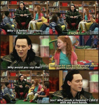 Loki isn't exactly good with kids...  (Sheldon Hanley): Who's a better superhero.  Enterta  Thor or Loki?  THOR!  Entertai Because he can knock people down  Why would you say that?  With justihis hammera  See? Who needs a hammer? idid it  Entertain  with my bare hands. Loki isn't exactly good with kids...  (Sheldon Hanley)