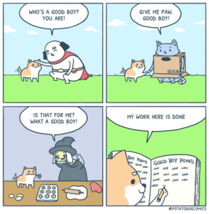 Work, Good, and Boy: WHO'S A GOOD BOY?  YOU ARE!  GIVE ME PAW  GOOD BOY!  IS THAT FOR ME?  WHAT A GOOD BOY!  MY WORK HERE IS DONE  Y Po  ePOTATODOGCOMICS Another Productive Day