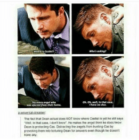 """spn Supernatural spnfamily jaredpadalecki jensenackles mishacollins sam dean winchesters castiel destiel fandom ship otp: Who's asking?  Where Is Costel?  Oh, oh, well, In that case,  Try every angel who  IAave no clue.  was ejected from thelrhome.  a-universal dreamer  The fact that Dean actual does NOT Know where Castiel is yet he still says  """"Well, in that case, I don't know He makes the angel think he does know.  Dean is protecting Cas. Distracting the angels from hunting Cas by  provoking them into torturing Dean for answers even though he doesnt  have any. spn Supernatural spnfamily jaredpadalecki jensenackles mishacollins sam dean winchesters castiel destiel fandom ship otp"""