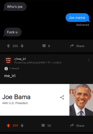 Me irl by OktayOe MORE MEMES: Who's joe  Joe mama  Delivered  Fuck u  Share  255  8  r/me_irl  selfies  of the  Posted by u/Afroman1904 7h i.redd.it  soul  S 1 Award  me_irl  Joe Bama  44th U.S. President  Share  379  10 Me irl by OktayOe MORE MEMES