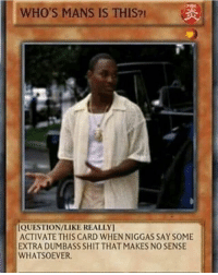 Whos Mans: WHO'S MANS IS THIS?  IQUESTION/LIKE REALLY  ACTIVATE THIS CARD WHEN NIGGAS SAY SOME  EXTRA DUMBASS SHIT THAT MAKES NO SENSE  WHATSOEVER