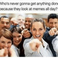 memes: Who's never gonna get anything don  ecause they look at memes all day? memes
