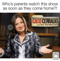 Memes, Parents, and Soon...: Who's parents watch this show  as soon as they come home?!  CASO CERRADO  Dra. Ana Maria Pola  SC: BLSNAPZ 😂 @beinglatino😂 LatinasBeLike LatinaProblems LatinaProbs HispanicsBeLike LatinasareBeautiful LatinoPride BeingLatino BeLatino LatinosBeLike LatinoProblems LatinoProbs HispanicProblems