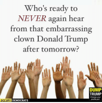 Best Memes Mocking Trump: http://abt.cm/22m2YS4: Who's ready to  NEVER again hear  from that embarrassing  clown Donald Trump  after tomorrow  DUMP  TRUMP  Change your  profile pic!  OCCUPY DEMOCRATS Best Memes Mocking Trump: http://abt.cm/22m2YS4