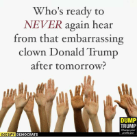 Pass this on and VOTE!  Image by Occupy Democrats, LIKE our page for more!: Who's ready to  NEVER again hear  from that embarrassing  clown Donald Trump  after tomorrow?  DUMP  TRUMP  Change your  profile pic!  OCCUPY DEMOCRATS Pass this on and VOTE!  Image by Occupy Democrats, LIKE our page for more!