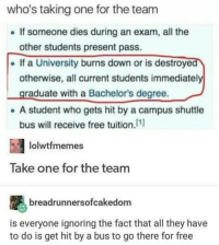 "Memes, True, and Cool: who's taking one for the team  .If someone dies during an exam, all the  other students present pass.  . If a University burns down or is destroyed  otherwise, all current students immediately  graduate with a Bachelor's degree.  e A student who gets hit by a campus shuttle  bus will receive free tuition.(11  lolwtfmemes  Take one for the team  breadrunnersofcakedom  is everyone ignoring the fact that all they have  to do is get hit by a bus to go there for free <p>Dunno if this is actually true but would be cool via /r/memes <a href=""http://ift.tt/2ykql62"">http://ift.tt/2ykql62</a></p>"