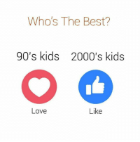 Love, Memes, and Best: Who's The Best?  90's kids  2000's kids  Love  Like