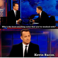 Tom HanksLAD.: who's the best-smelling actor that you've worked with?  Kevin Bacon. Tom HanksLAD.
