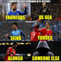 Who's the best 🇪🇸 in PremierLeague history?👇🏼 1. Fabregas 2. Degea 3. Silva 4. Torres 5. Alonso 6. Someone else: WHO'S THE BEST SPANIARD IN PL HISTORY:  FABREGAS  DE  DE GEA  @Soccerclub  SILVA  ·17  TORRES  ,  ALONSO SOMEONE ELSE Who's the best 🇪🇸 in PremierLeague history?👇🏼 1. Fabregas 2. Degea 3. Silva 4. Torres 5. Alonso 6. Someone else