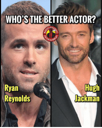 Memes, Ryan Reynolds, and Hilarious: WHO'S THE BETTER  ACTOR?  niis  Ryan  Reynolds  Hugh  ackman This is really tough 😬. Who are you guys going with? It's hard because Hugh is one of my favorites but Ryan is hilarious. MarvelousJokes