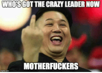 what now: WHOS  THE CRAZY LEADER NOW  MOTHERFUCKERS  imgflip.com