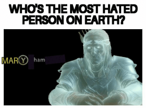 Earth, Ham, and Person: WHO'S THE MOST HATED  PERSON ON EARTH?  MARY ham Titles are not relevent goddamit!!