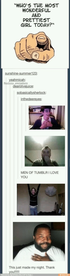 "Love, Tumblr, and I Love You: ""WHO'S THE MOST  WONDERFUL  AND  PRETTIEST  GIRL TODAY?""  sunshine-summer123;  yeahmicah:  Fandoms everywhere  dearolivejuice:  sobasicallysherlock:  inthedeereyes:  MEN OF TUMBLR I LOVE  YOU  This just made my night. Thank  ifunny The last one tho"