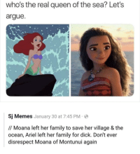 Arguing, Ariel, and Family: who's the real queen of the sea? Let's  argue  Sj Memes January 30 at 7:45 PM  // Moana left her family to save her village & the  ocean, Ariel left her family for dick. Don't ever  disrespect Moana of Montunui again He's got a point