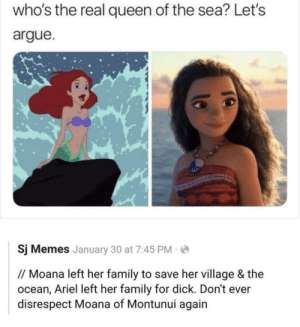 Arguing, Ariel, and Family: who's the real queen of the sea? Let's  argue  Sj Memes January 30 at 7:45 PM  // Moana left her family to save her village & the  ocean, Ariel left her family for dick. Don't ever  disrespect Moana of Montunui again