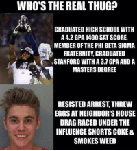 Fraternity, Memes, and Thug: WHO'S THE REAL THUG?  GRADUATED HIGH SCHOOLWITH  A 42 GPA 1400 SAT SCORE,  MEMBER OF THE PHI BETA SIGMA  FRATERNITY GRADUATED  STANFORD WITH A 37 GPAANDA  MASTERS DEGREE  RESISTED ARREST THREW  EGGS AT NEIGHBOR'S HOUSE  DRAG RACEDUNDER THE  INFLUENCE SNORTS COKE &  SMOKES WEED