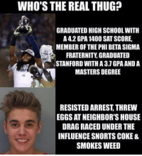 Fraternity, Memes, and Nfl: WHO'S THE REAL THUG?  GRADUATED HIGH SCHOOLWITH  A 42 GPA 1400 SAT SCORE,  MEMBER OF THE PHI BETA SIGMA  FRATERNITY GRADUATED  STANFORD WITH A 3.7 GPA AND A  MASTERS DEGREE  RESISTED ARREST THREW  EGGS AT NEIGHBOR'S HOUSE  DRAG RACEDUNDER THE  INFLUENCE SNORTS COKE &  SMOKES WEED Who's the real thug?  Like Us NFL Memes