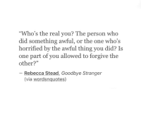 """horrified: """"Who's the real you? The person who  did something awful, or the one who's  horrified by the awful thing you did? Is  one part of you allowed to forgive the  other?""""  93  Rebecca Stead, Goodbye Stranger  (via wordsnquotes)"""
