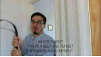 Myself, Filthy, and There: WHOS THERE?  1 HAVE A BELT AND IM NOT  AFRAIDTO HANG MYSELF <p>Filthy Franku</p>
