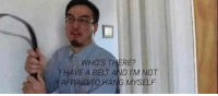 Not Afraid, Afraid, and Myself: WHO'S THERE?  HAVE A BELT AND IM NOT  AFRAID TO HANG MYSELF