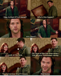 Memes, 🤖, and Happy Endings: Who's this hippie?  Hey. Is that it? Is it done?  SPN MEMES1  Oh, kind of like the time when  Look at his face.  ate all your Halloween candy.  Not funny.  You remember that? Classic. Happy ending :D <3 12.11 Regarding Dean