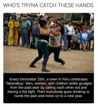 Children, Drinking, and Facts: WHO'S TRYNA CATCH THESE HANDS  Every December 25th, a town in Peru celebrates  Takanakuy.' Men, women, and children settle grudges  from the past year by calling each other out and  having a fist fight. Then everybody goes drinking to  numb the pain and move on to a new year.  fb.com/facts weird