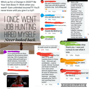 """L'BRI rep in marketplace gets wrecked!: Who's up for a Change in 2020?? Be  Your Own Boss !!!- Work when you  She's a L'Bri  No one is interested in ruining  their lives with MLM pyramid  scheme crap. Quit shilling, bye  consultant per her  profile. You have to  spend money to  start your  want!!- Earn unlimited income??!! You'll  never know until you give it a try!!!  0083  """"business"""". Then  Like Reply  6h  you have to harass  all your friends and  family to buy  products they don't  want, need, or can  afford. Then you  have to spend the  very little money  you may make  buying more  supplies, catalogs,  I ONCE WENT  JOB HUNTING,  HIRED MYSELF  Who still falls for this? OS 4  5h Like Reply  da V.  Wait these are fake .  Sounds like MLM but ok  etc. The more  01  5h Like Reply  people this lady  recruits the more  13  003  money she makes.  Info please O1  Never looked back.  a okay  I was just  yuu Tu juoI Juummny poupic  thank  to make a buck for yourself.  you.  curious to see what it  5h Love Reply  was.  I'm so glad people are done  falling for this predatory MLM  bull crap. 99% of people lose  money while participating in  MLM schemes. Essentially  you're just scamming people  to make a buck for yourself.  5h  Reply  Like  the FDA  and FTC is really  cracking down on these  fools. Advocare got  Mon pm sent  annihilated..Lularoe  (sued)...Monat, Younique  and Rodan & Fields all  have class action  5h  Like  Reply  5h Love Reply  lawsuits against them.  IG won't let influencers  post false claims  anymore. Just keep  spreading the TRUTH  and reporting these  posts!!  dont fall  for the b.s.  4h  Like  Reply  4h Like Reply  IT'S ATRAPH  PIC•COLLAGE  GIPHY L'BRI rep in marketplace gets wrecked!"""