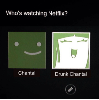 Drunk, Memes, and Netflix: Who's watching Netflix?  Chantal  Drunk Chantal as much as i once enjoyed finding out what my alter ego drunk self would do i find it's an even wilder ride to see what the fuck kind of bullshit my sober self tries to come up with to keep me from losing it entirely, that game is much harder
