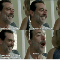 The Ricky Grimes - JC: Who's your daddy?  Not Rick. You look  nothing like him  Whooo's your daddy!  Awww The Ricky Grimes - JC