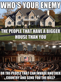 Anarchyball, Enemies, and Bills: WHOS YOUR ENEMY  THE PEOPLE THAT HAVE A BIGGER  HOUSE THAN YOU  OR THE PEOPLETHAT CAN INVADEANOTHER  COUNTRY AND SEND YOU THE BILL Svetoslav Svetlozarov